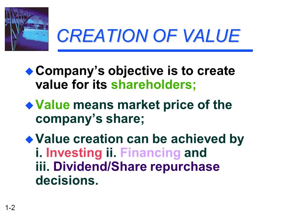 1-2 CREATION OF VALUE u Company's objective is to create value for its shareholders; u Value means market price of the company's share; u Value creati