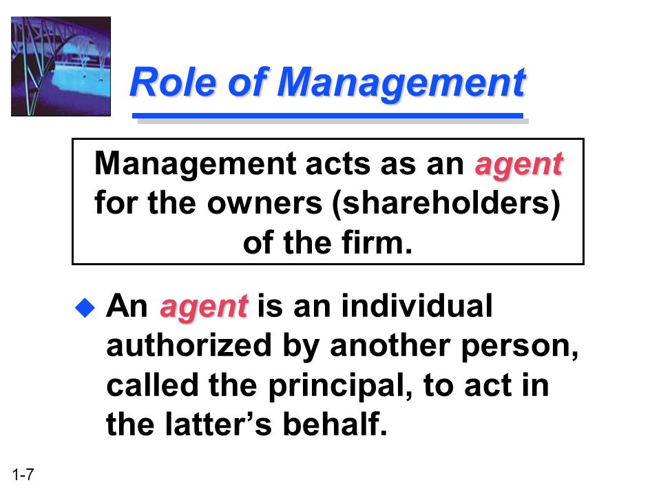 1-7 Role of Management agent u An agent is an individual authorized by another person, called the principal, to act in the latter's behalf. agent Mana