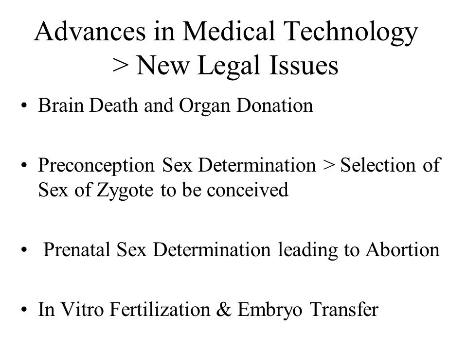 Advances in Medical Technology > New Legal Issues Brain Death and Organ Donation Preconception Sex Determination > Selection of Sex of Zygote to be conceived Prenatal Sex Determination leading to Abortion In Vitro Fertilization & Embryo Transfer