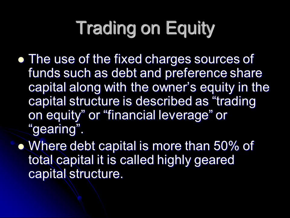 Trading on Equity The use of the fixed charges sources of funds such as debt and preference share capital along with the owner's equity in the capital structure is described as trading on equity or financial leverage or gearing .