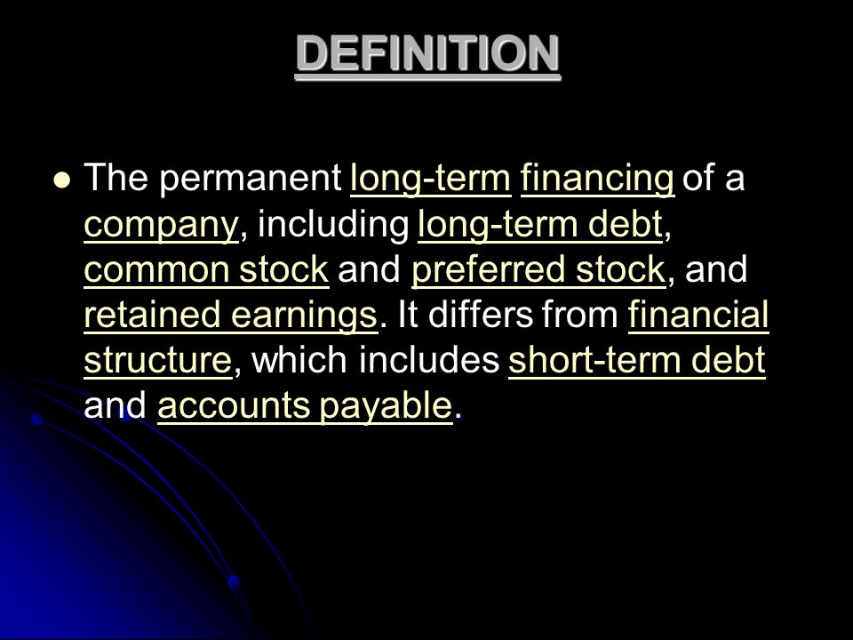 DEFINITION. The permanent long-term financing of a company, including long-term debt, common stock and preferred stock, and retained earnings. It diff