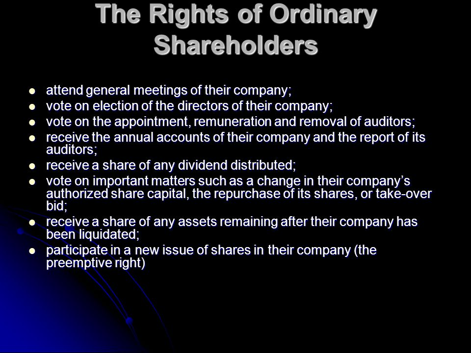 The Rights of Ordinary Shareholders attend general meetings of their company; attend general meetings of their company; vote on election of the directors of their company; vote on election of the directors of their company; vote on the appointment, remuneration and removal of auditors; vote on the appointment, remuneration and removal of auditors; receive the annual accounts of their company and the report of its auditors; receive the annual accounts of their company and the report of its auditors; receive a share of any dividend distributed; receive a share of any dividend distributed; vote on important matters such as a change in their company's authorized share capital, the repurchase of its shares, or take-over bid; vote on important matters such as a change in their company's authorized share capital, the repurchase of its shares, or take-over bid; receive a share of any assets remaining after their company has been liquidated; receive a share of any assets remaining after their company has been liquidated; participate in a new issue of shares in their company (the preemptive right) participate in a new issue of shares in their company (the preemptive right)
