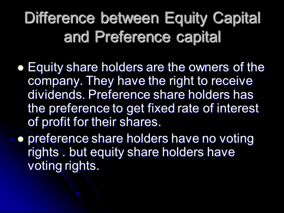Difference between Equity Capital and Preference capital Equity share holders are the owners of the company.