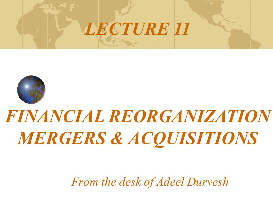 From the desk of Adeel Durvesh LECTURE 11 FINANCIAL REORGANIZATION MERGERS & ACQUISITIONS