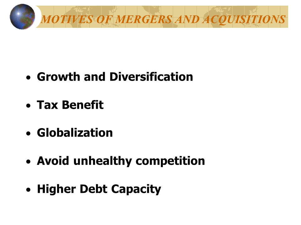 MOTIVES OF MERGERS AND ACQUISITIONS  Growth and Diversification  Tax Benefit  Globalization  Avoid unhealthy competition  Higher Debt Capacity