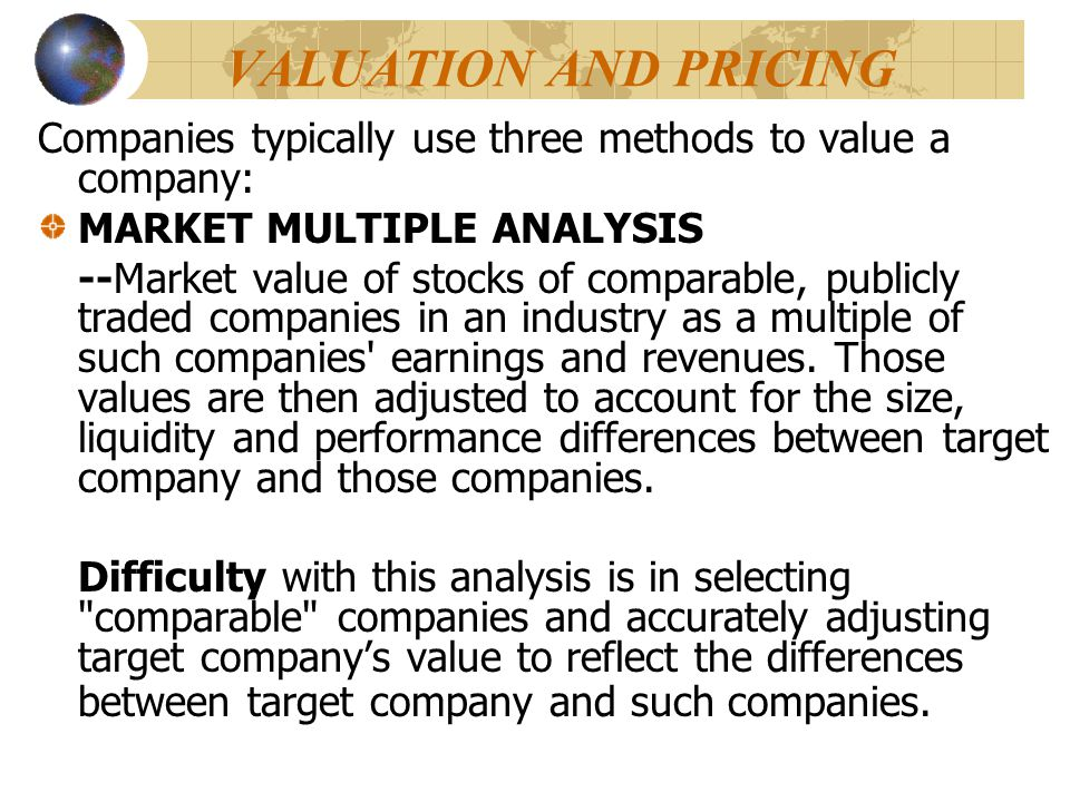 VALUATION AND PRICING Companies typically use three methods to value a company: MARKET MULTIPLE ANALYSIS --Market value of stocks of comparable, publi