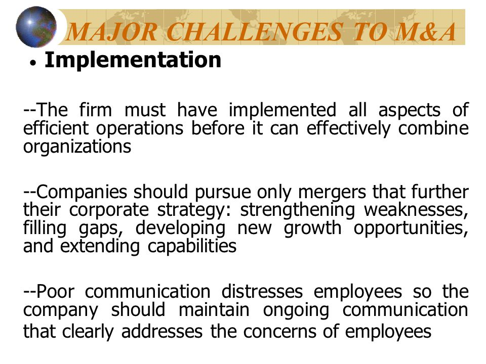 MAJOR CHALLENGES TO M&A  Implementation --The firm must have implemented all aspects of efficient operations before it can effectively combine organi