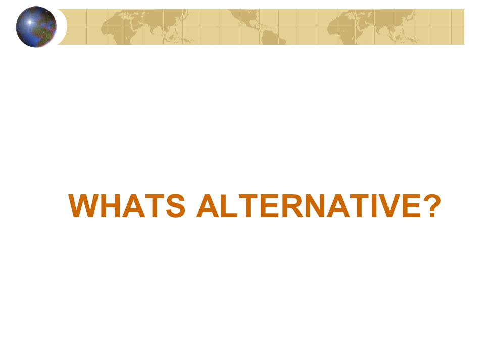 WHATS ALTERNATIVE?