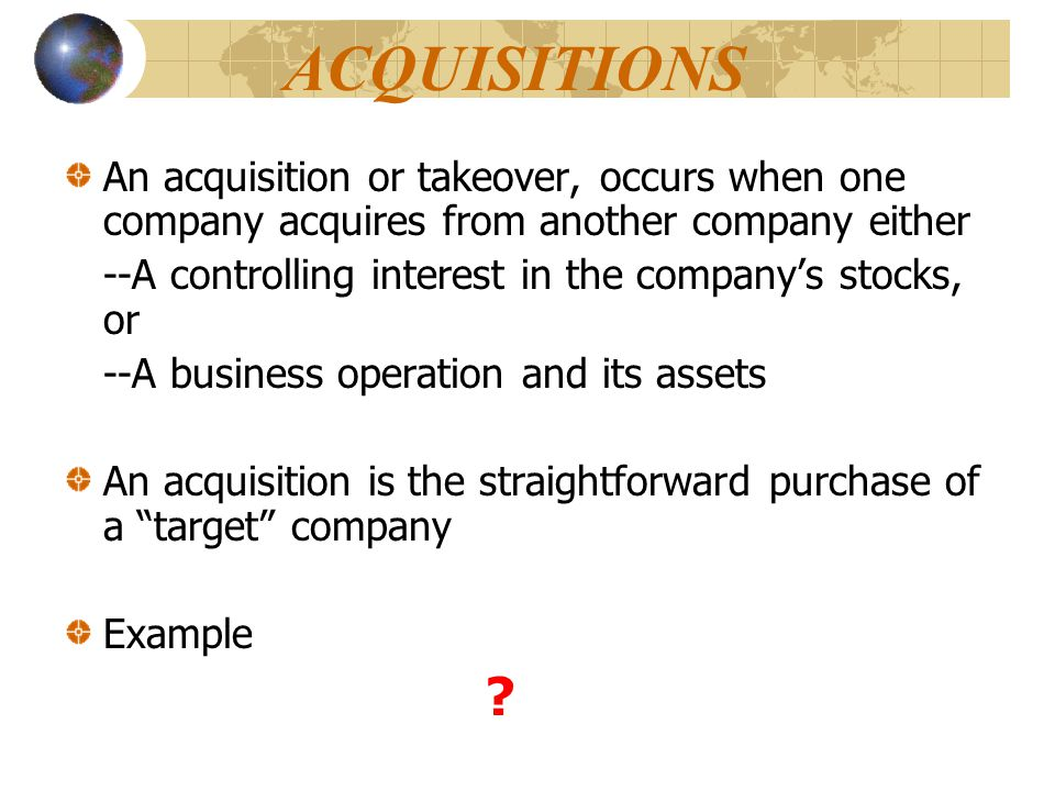 ACQUISITIONS An acquisition or takeover, occurs when one company acquires from another company either --A controlling interest in the company's stocks