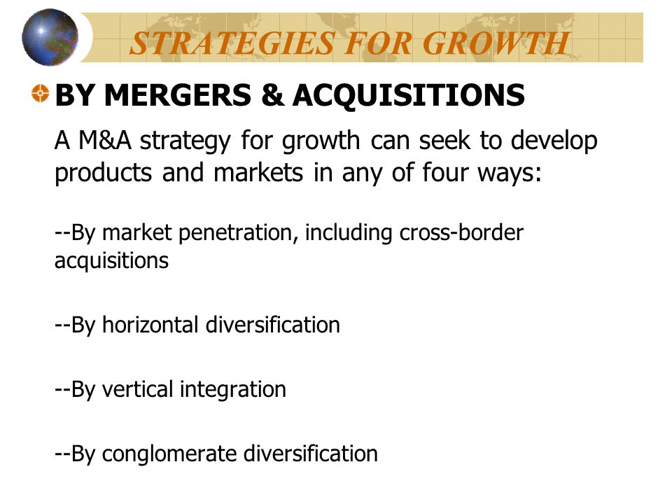 STRATEGIES FOR GROWTH BY MERGERS & ACQUISITIONS A M&A strategy for growth can seek to develop products and markets in any of four ways: --By market pe