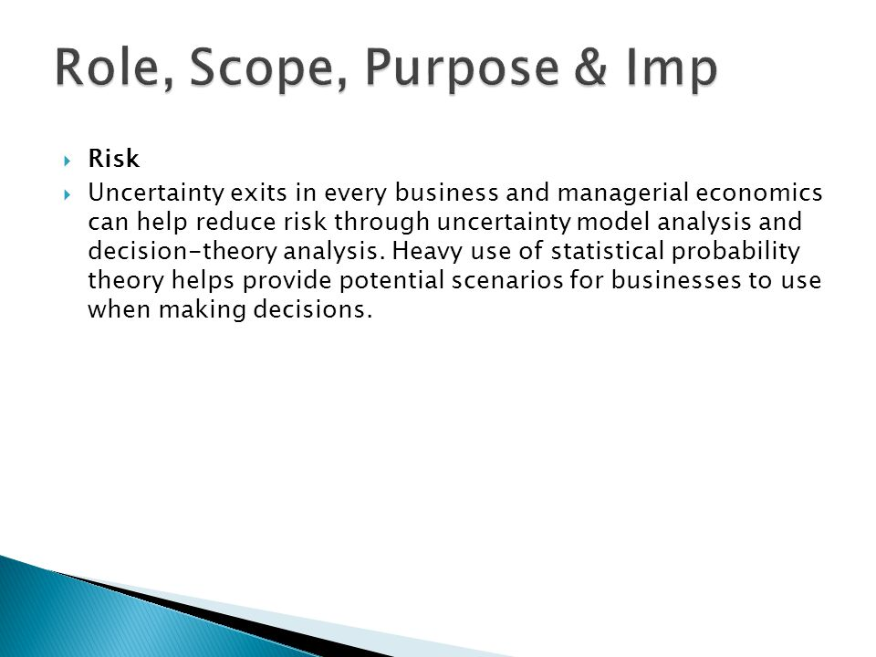  Risk  Uncertainty exits in every business and managerial economics can help reduce risk through uncertainty model analysis and decision-theory analysis.