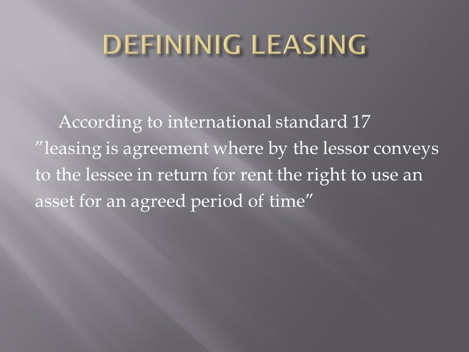 According to international standard 17 leasing is agreement where by the lessor conveys to the lessee in return for rent the right to use an asset for an agreed period of time