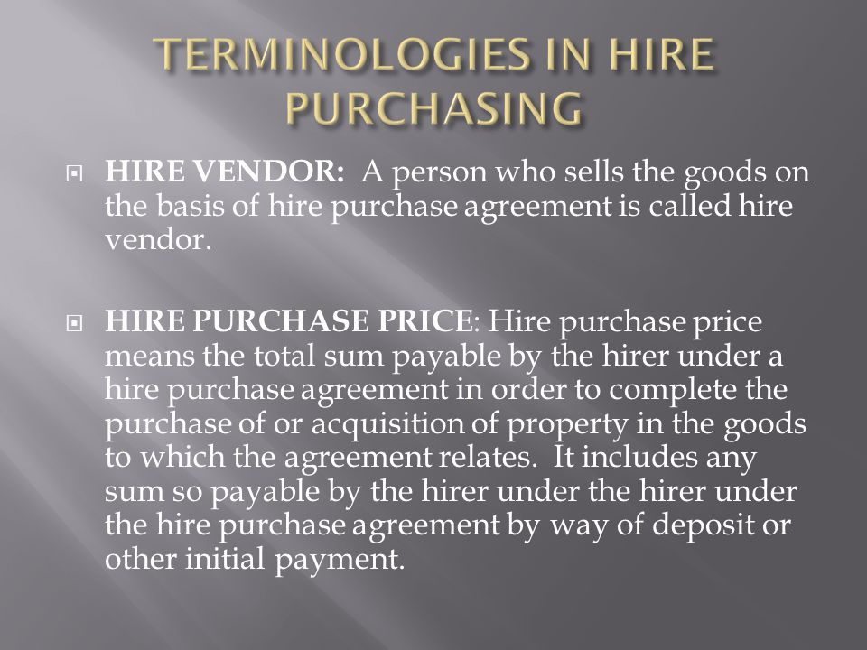  HIRE PURCHASE PRICE : Hire purchase price means the total sum payable by the hirer under a hire purchase agreement in order to complete the purchase of or acquisition of property in the goods to which the agreement relates.