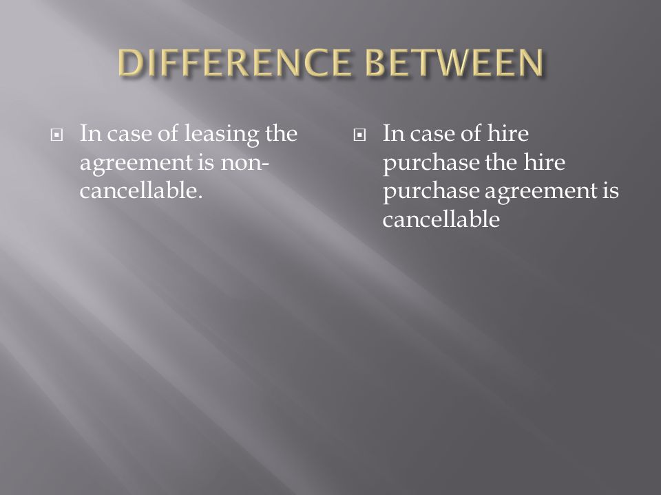  In case of leasing the agreement is non- cancellable.  In case of hire purchase the hire purchase agreement is cancellable