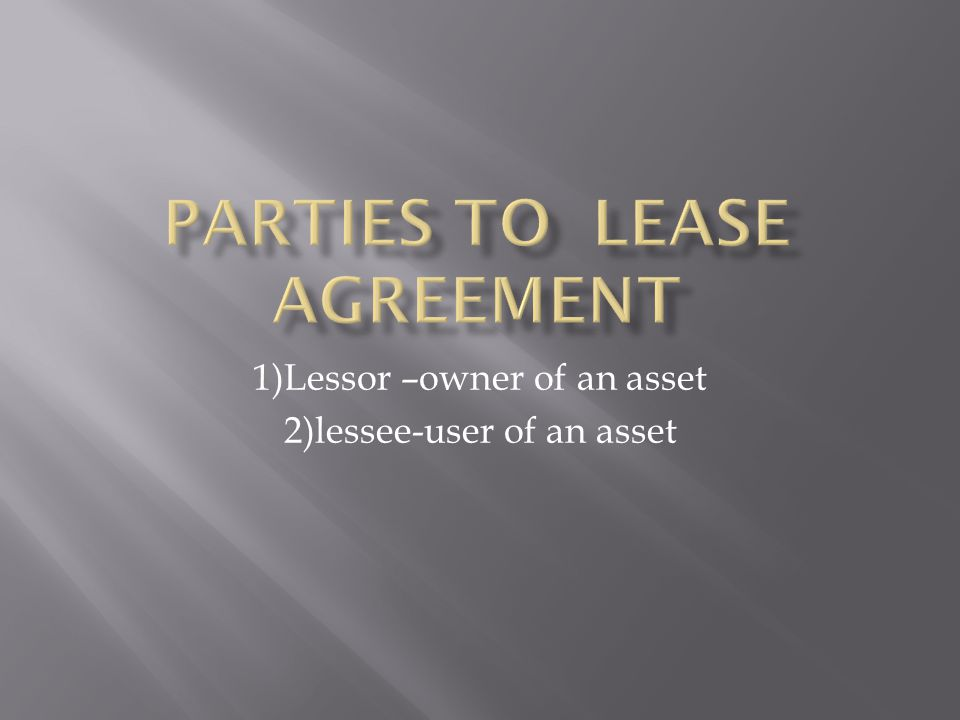 1)Lessor –owner of an asset 2)lessee-user of an asset
