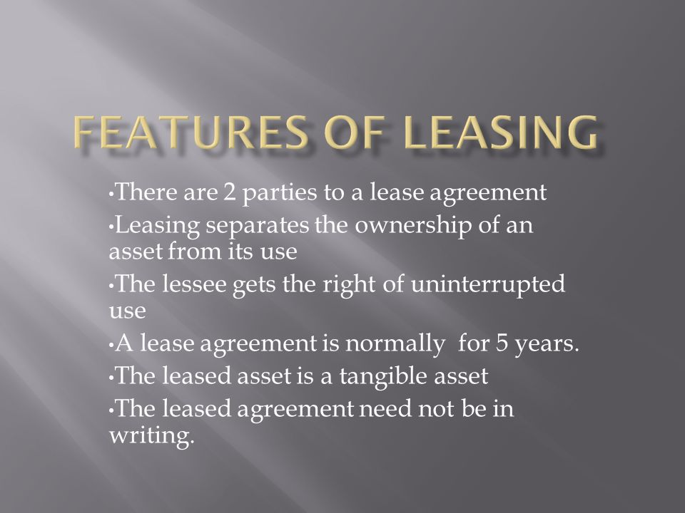 There are 2 parties to a lease agreement Leasing separates the ownership of an asset from its use The lessee gets the right of uninterrupted use A lea
