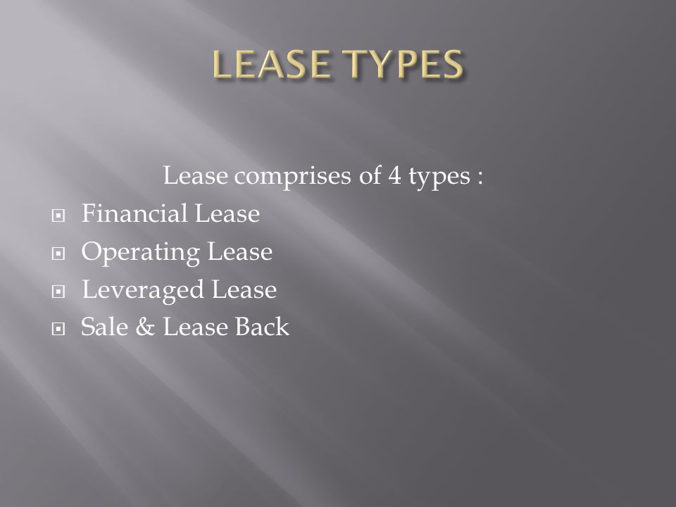 Lease comprises of 4 types :  Financial Lease  Operating Lease  Leveraged Lease  Sale & Lease Back