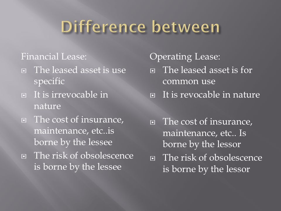 Financial Lease:  The leased asset is use specific  It is irrevocable in nature  The cost of insurance, maintenance, etc..is borne by the lessee  The risk of obsolescence is borne by the lessee Operating Lease:  The leased asset is for common use  It is revocable in nature  The cost of insurance, maintenance, etc..
