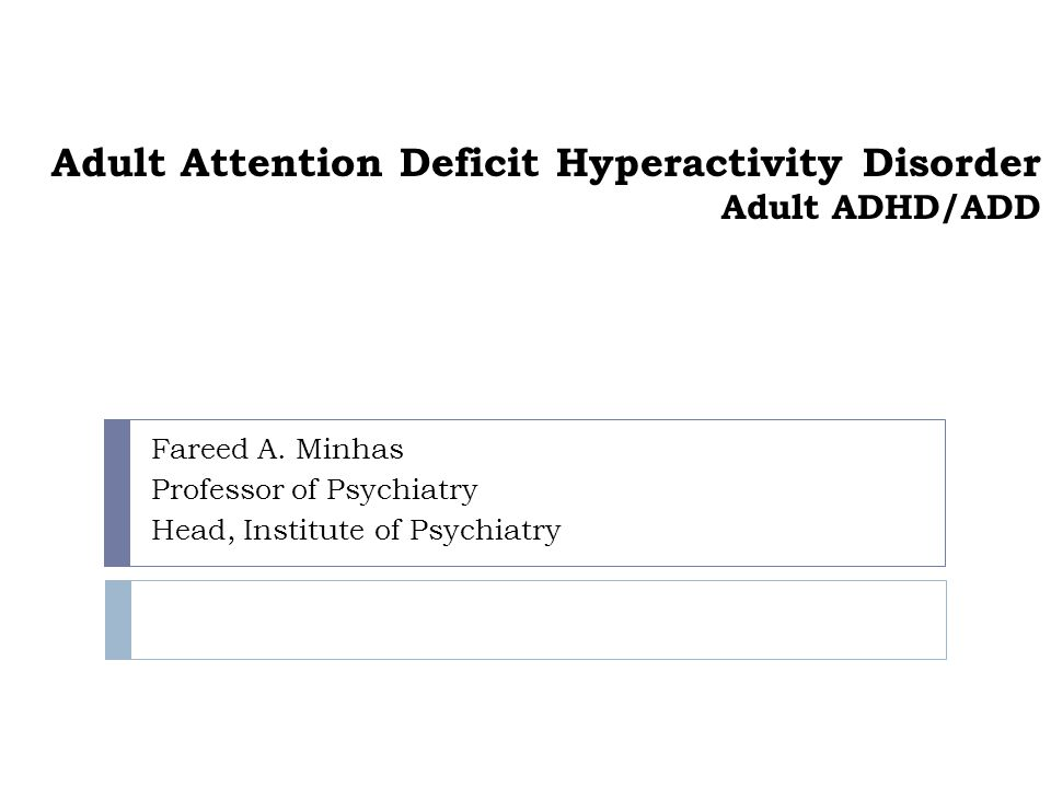 Adult Attention Deficit Hyperactivity Disorder Adult ADHD/ADD Fareed A. Minhas Professor of Psychiatry Head, Institute of Psychiatry