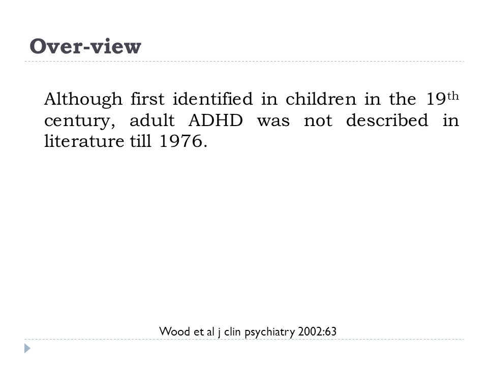Over-view Wood et al j clin psychiatry 2002:63 Although first identified in children in the 19 th century, adult ADHD was not described in literature