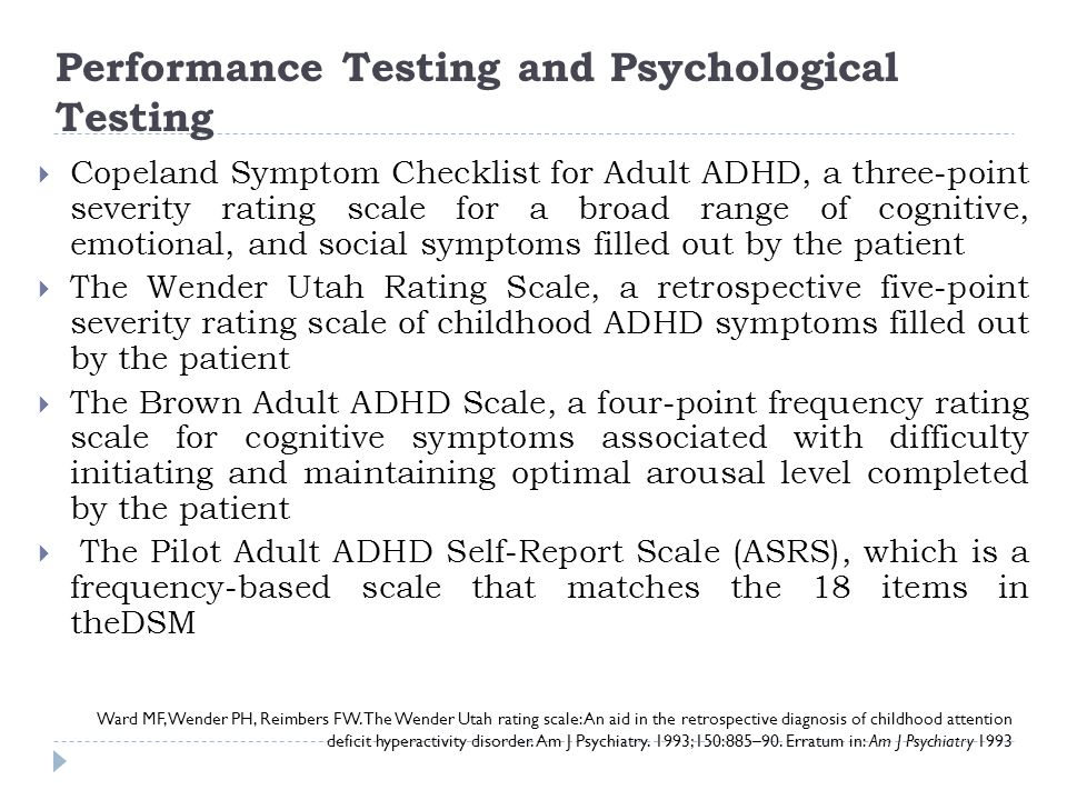 Performance Testing and Psychological Testing Ward MF, Wender PH, Reimbers FW. The Wender Utah rating scale: An aid in the retrospective diagnosis of