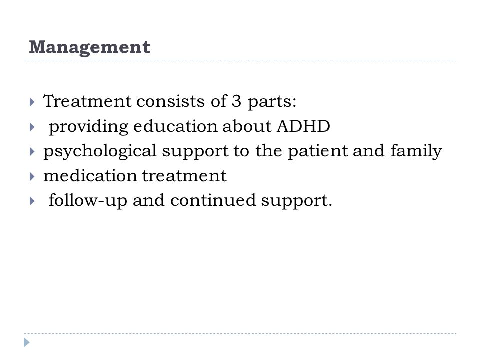 Management  Treatment consists of 3 parts:  providing education about ADHD  psychological support to the patient and family  medication treatment