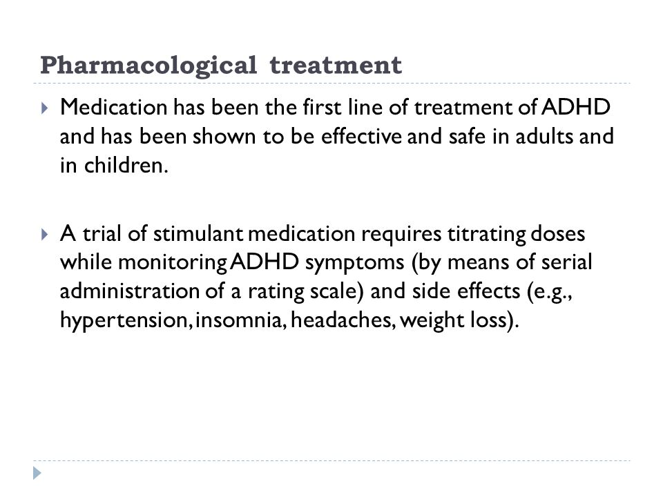 Pharmacological treatment  Medication has been the first line of treatment of ADHD and has been shown to be effective and safe in adults and in child
