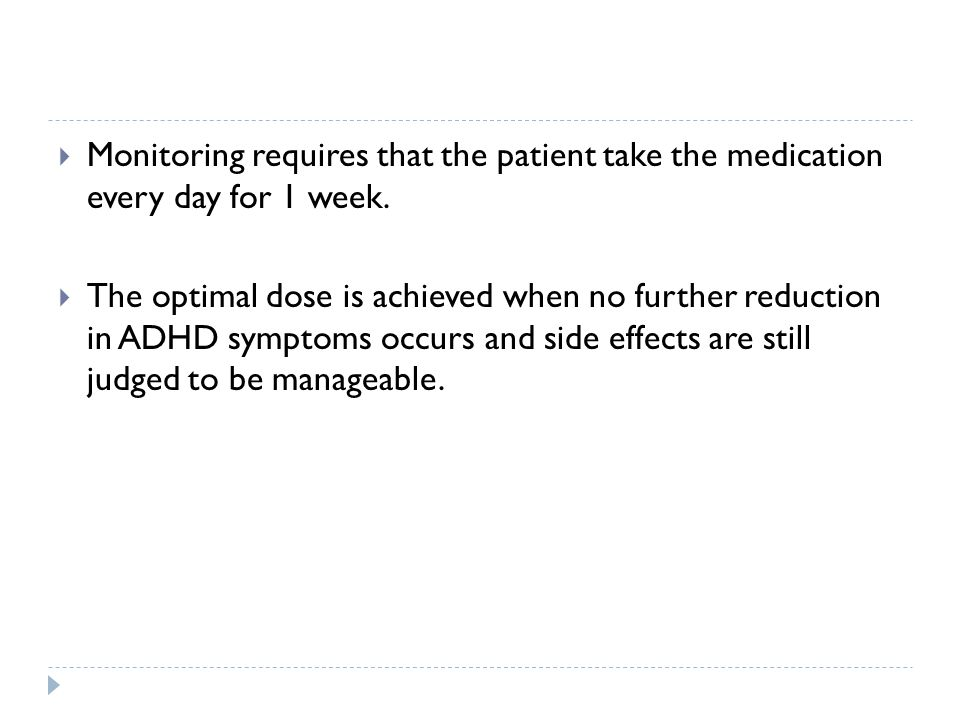  Monitoring requires that the patient take the medication every day for 1 week.  The optimal dose is achieved when no further reduction in ADHD symp