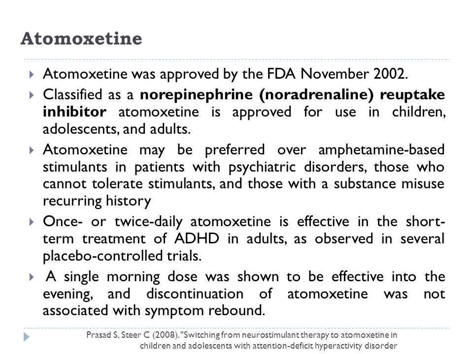 Atomoxetine  Atomoxetine was approved by the FDA November 2002.  Classified as a norepinephrine (noradrenaline) reuptake inhibitor atomoxetine is ap