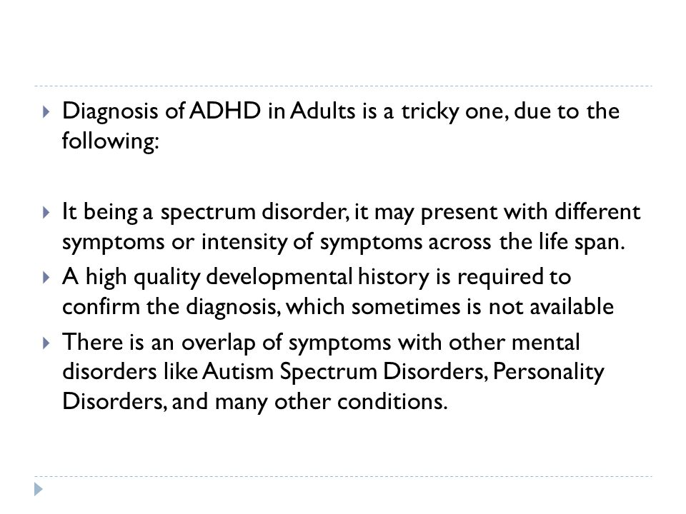  Diagnosis of ADHD in Adults is a tricky one, due to the following:  It being a spectrum disorder, it may present with different symptoms or intensi