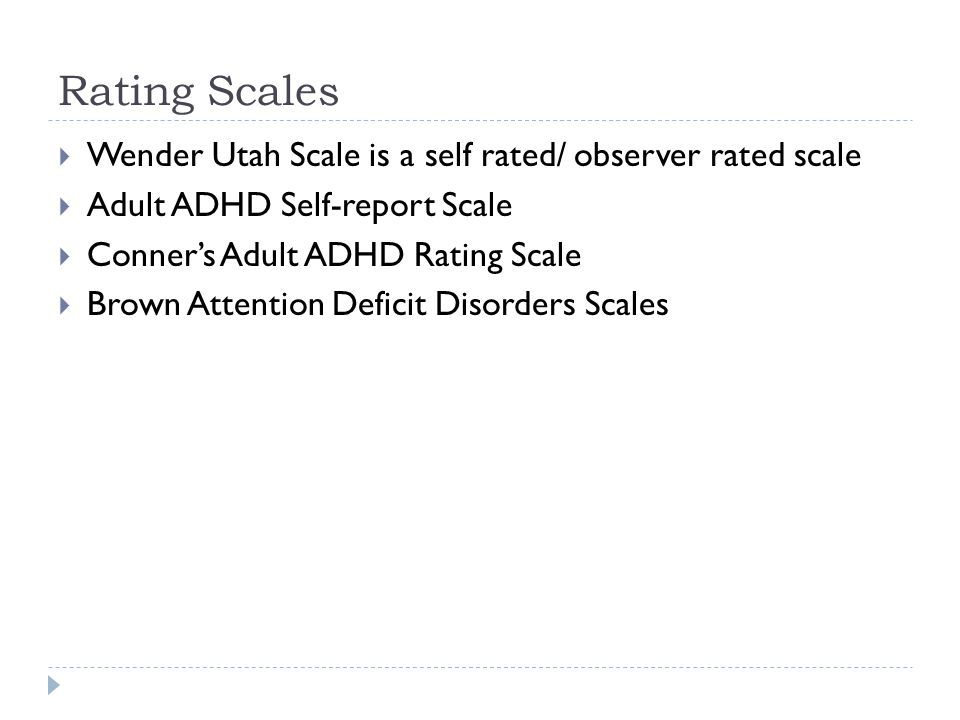 Rating Scales  Wender Utah Scale is a self rated/ observer rated scale  Adult ADHD Self-report Scale  Conner's Adult ADHD Rating Scale  Brown Atte
