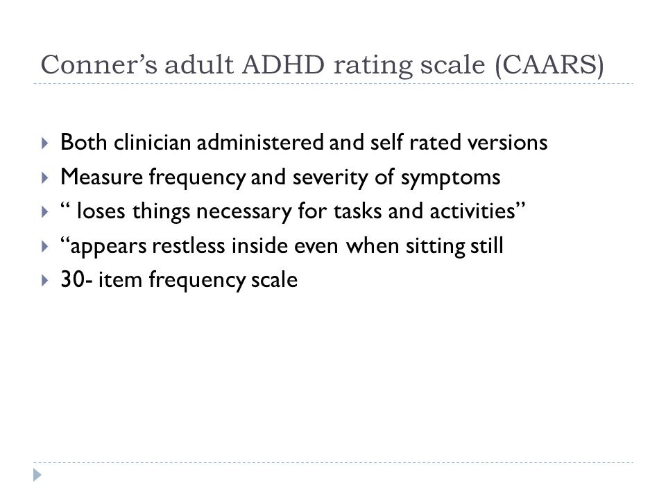 """Conner's adult ADHD rating scale (CAARS)  Both clinician administered and self rated versions  Measure frequency and severity of symptoms  """" loses"""