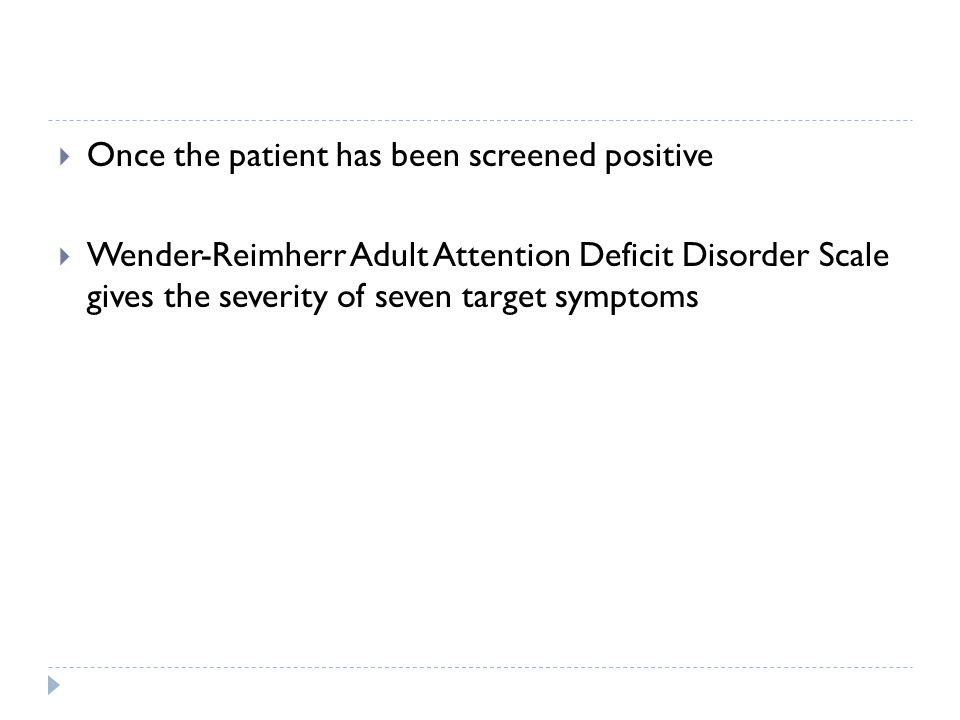  Once the patient has been screened positive  Wender-Reimherr Adult Attention Deficit Disorder Scale gives the severity of seven target symptoms