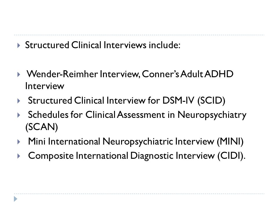  Structured Clinical Interviews include:  Wender-Reimher Interview, Conner's Adult ADHD Interview  Structured Clinical Interview for DSM-IV (SCID)