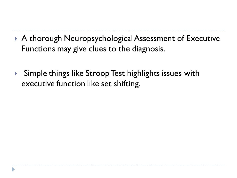  A thorough Neuropsychological Assessment of Executive Functions may give clues to the diagnosis.  Simple things like Stroop Test highlights issues