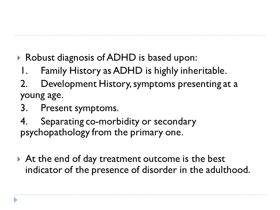  Robust diagnosis of ADHD is based upon: 1. Family History as ADHD is highly inheritable. 2. Development History, symptoms presenting at a young age.