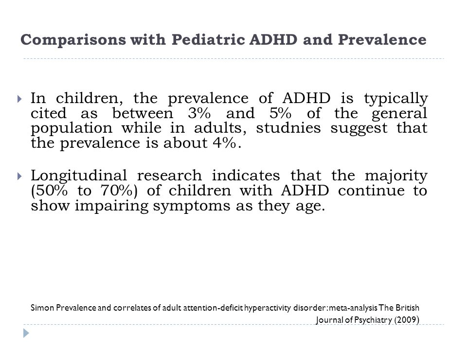 Comparisons with Pediatric ADHD and Prevalence Simon Prevalence and correlates of adult attention-deficit hyperactivity disorder: meta-analysis The Br
