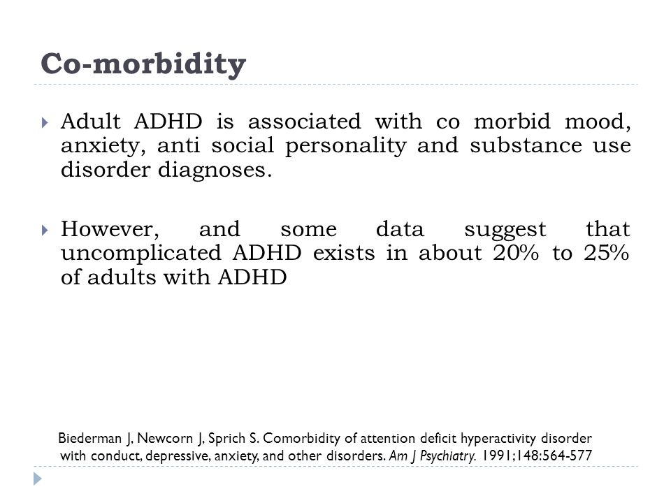 Co-morbidity Biederman J, Newcorn J, Sprich S. Comorbidity of attention deficit hyperactivity disorder with conduct, depressive, anxiety, and other di