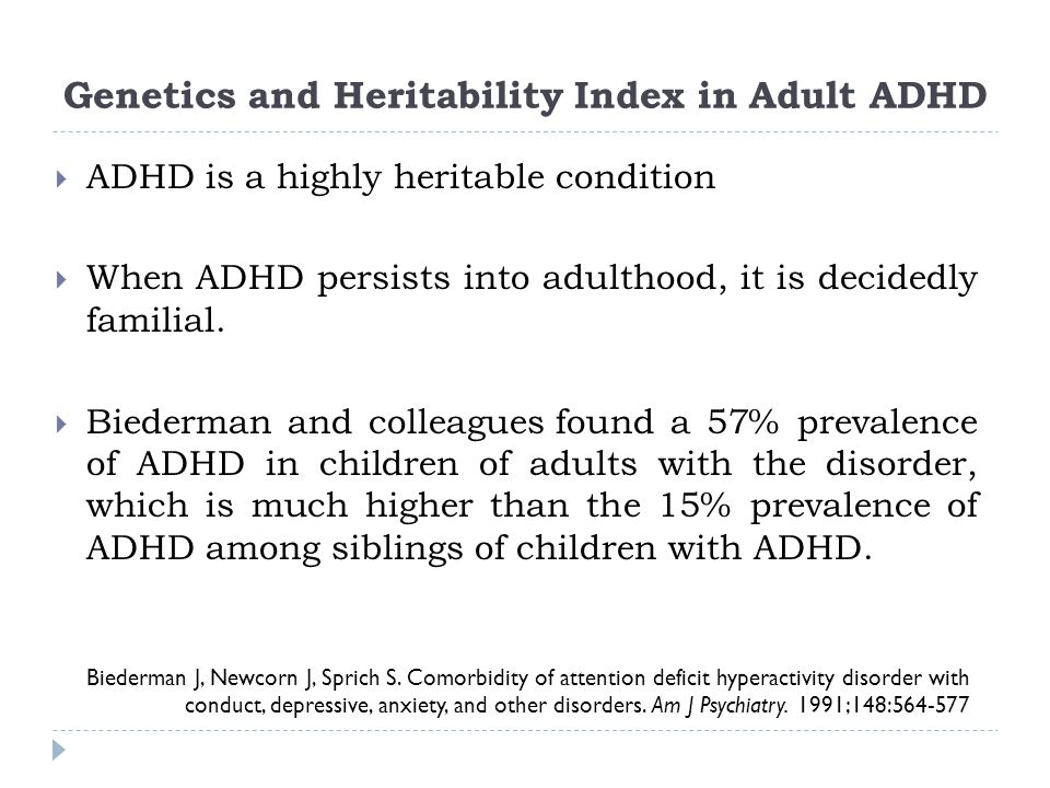 Genetics and Heritability Index in Adult ADHD Biederman J, Newcorn J, Sprich S. Comorbidity of attention deficit hyperactivity disorder with conduct,