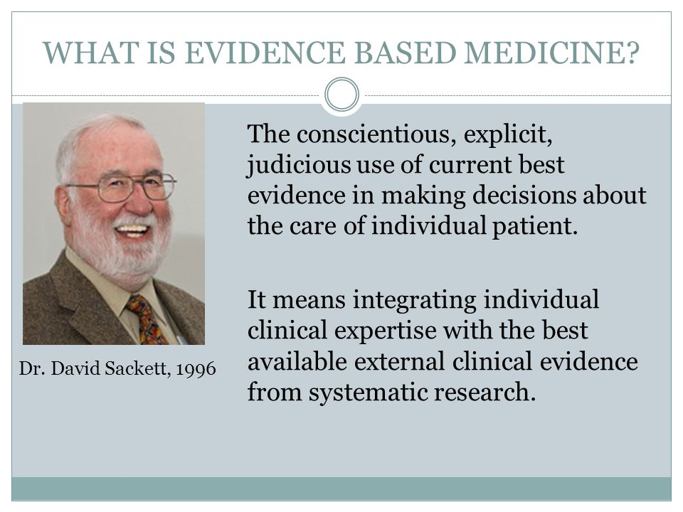 WHAT IS EVIDENCE BASED MEDICINE? The conscientious, explicit, judicious use of current best evidence in making decisions about the care of individual