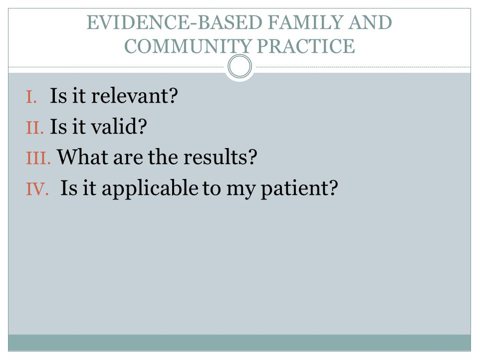 EVIDENCE-BASED FAMILY AND COMMUNITY PRACTICE I. Is it relevant? II. Is it valid? III. What are the results? IV. Is it applicable to my patient?