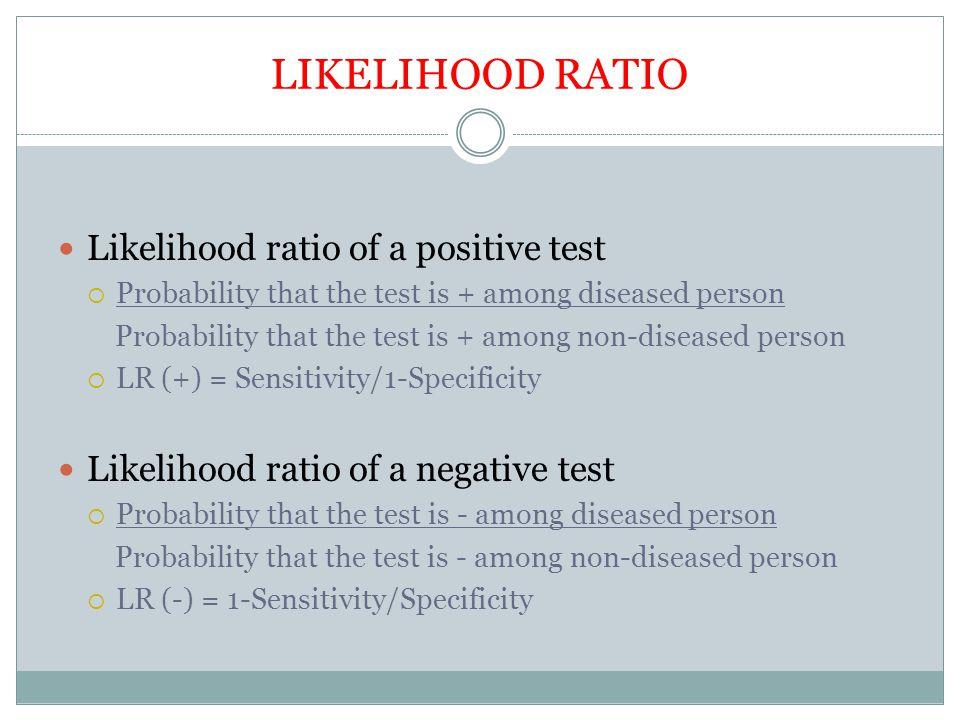 LIKELIHOOD RATIO Likelihood ratio of a positive test  Probability that the test is + among diseased person Probability that the test is + among non-d