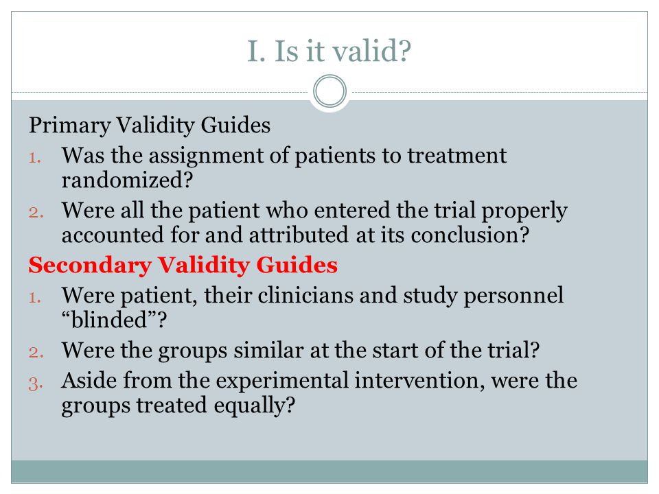 I. Is it valid? Primary Validity Guides 1. Was the assignment of patients to treatment randomized? 2. Were all the patient who entered the trial prope