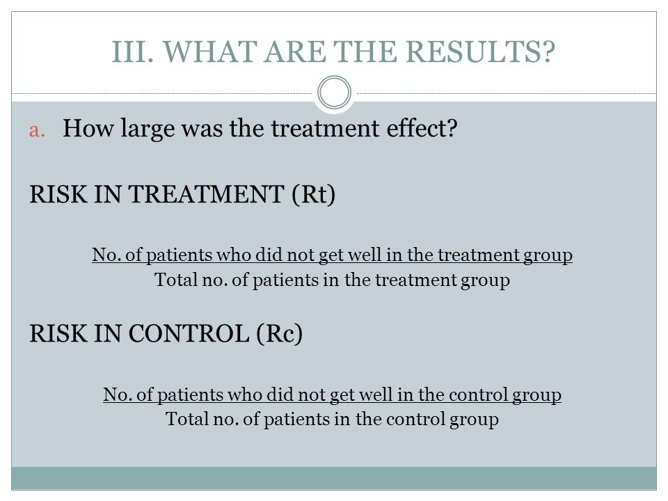 III. WHAT ARE THE RESULTS? a. How large was the treatment effect? RISK IN TREATMENT (Rt) No. of patients who did not get well in the treatment group T