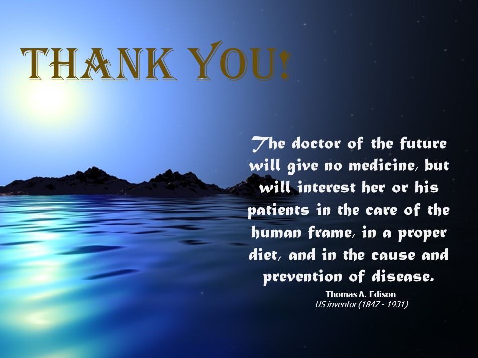 THANK YoU! The doctor of the future will give no medicine, but will interest her or his patients in the care of the human frame, in a proper diet, and