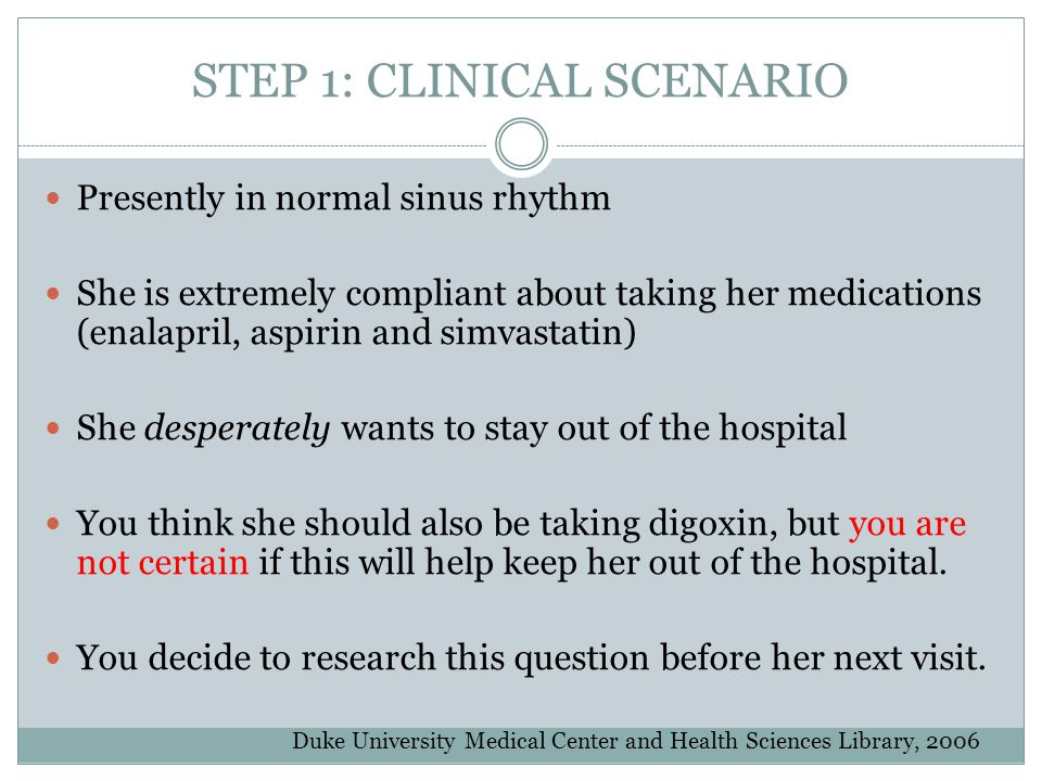 STEP 1: CLINICAL SCENARIO Presently in normal sinus rhythm She is extremely compliant about taking her medications (enalapril, aspirin and simvastatin