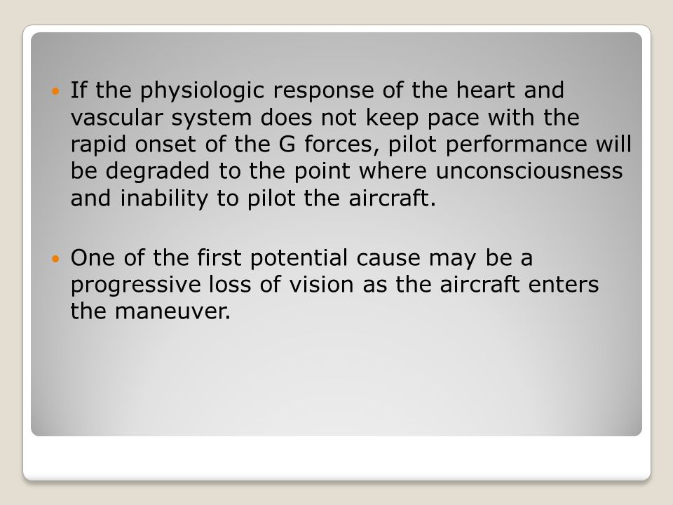 If the physiologic response of the heart and vascular system does not keep pace with the rapid onset of the G forces, pilot performance will be degraded to the point where unconsciousness and inability to pilot the aircraft.