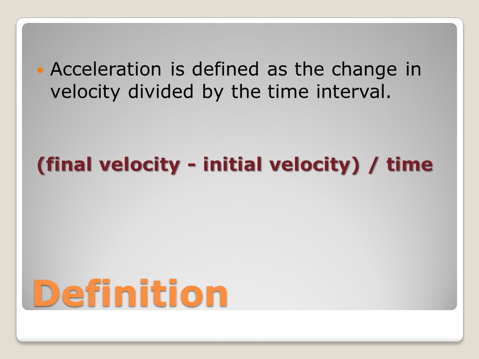 Definition Acceleration is defined as the change in velocity divided by the time interval.