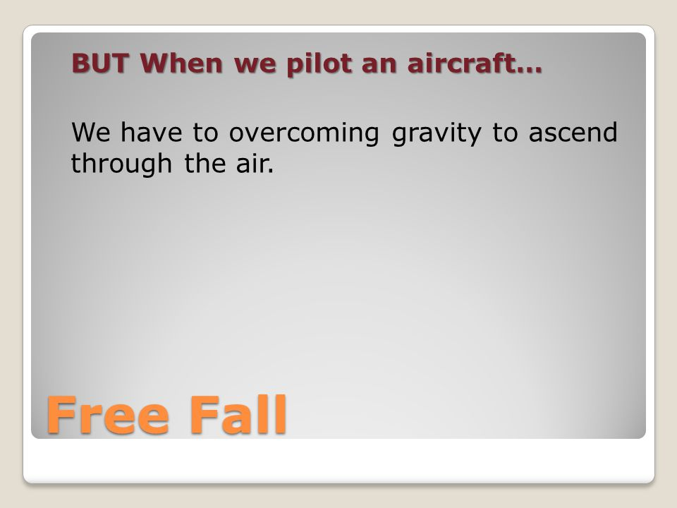 Free Fall BUTWhen we pilot an aircraft… BUT When we pilot an aircraft… We have to overcoming gravity to ascend through the air.