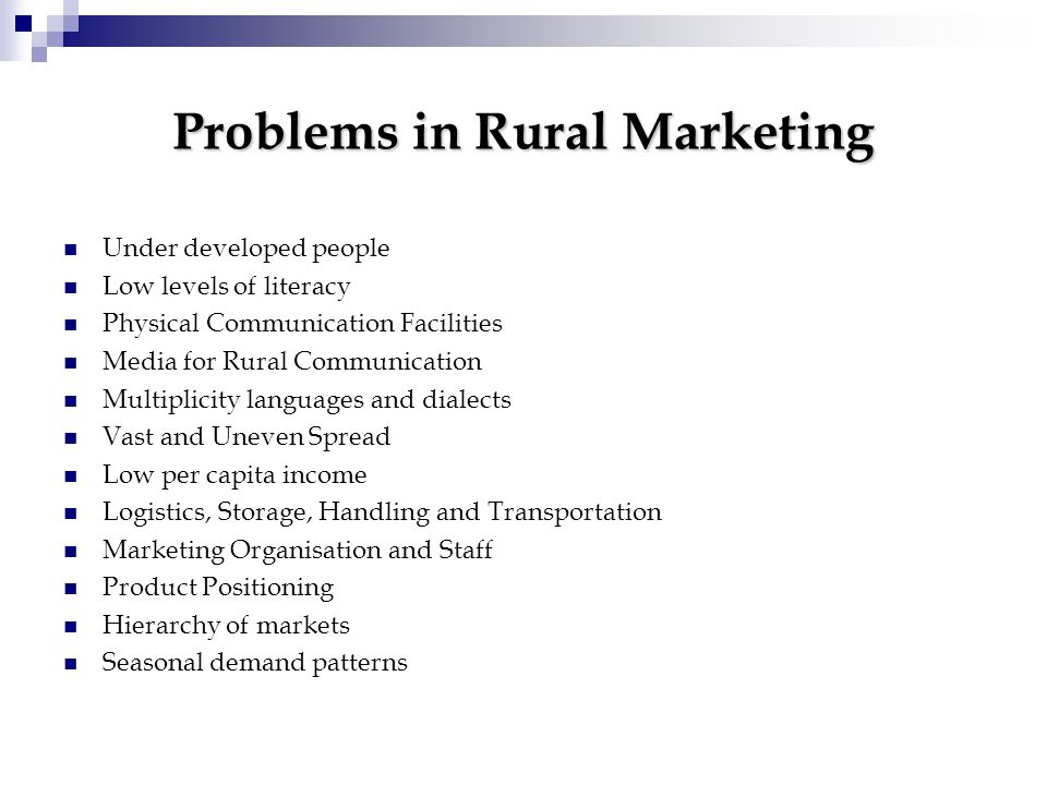Problems in Rural Marketing Under developed people Low levels of literacy Physical Communication Facilities Media for Rural Communication Multiplicity languages and dialects Vast and Uneven Spread Low per capita income Logistics, Storage, Handling and Transportation Marketing Organisation and Staff Product Positioning Hierarchy of markets Seasonal demand patterns